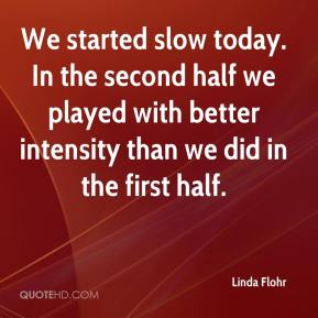 Linda Flohr  - We started slow today. In the second half we played with better intensity than we did in the first half.