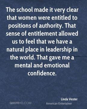 Linda Vester - The school made it very clear that women were entitled to positions of authority. That sense of entitlement allowed us to feel that we have a natural place in leadership in the world. That gave me a mental and emotional confidence.