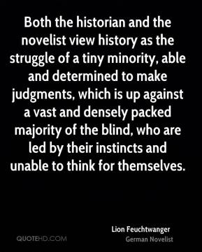 Lion Feuchtwanger - Both the historian and the novelist view history as the struggle of a tiny minority, able and determined to make judgments, which is up against a vast and densely packed majority of the blind, who are led by their instincts and unable to think for themselves.