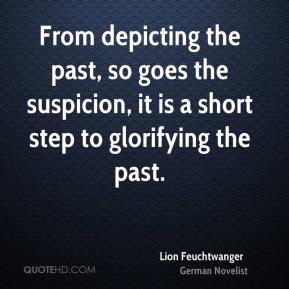 Lion Feuchtwanger - From depicting the past, so goes the suspicion, it is a short step to glorifying the past.