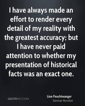 I have always made an effort to render every detail of my reality with the greatest accuracy; but I have never paid attention to whether my presentation of historical facts was an exact one.