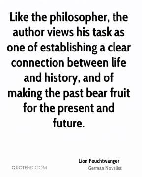Lion Feuchtwanger - Like the philosopher, the author views his task as one of establishing a clear connection between life and history, and of making the past bear fruit for the present and future.