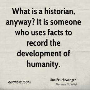 What is a historian, anyway? It is someone who uses facts to record the development of humanity.