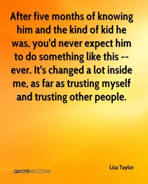 Lisa Taylor  - After five months of knowing him and the kind of kid he was, you'd never expect him to do something like this -- ever. It's changed a lot inside me, as far as trusting myself and trusting other people.