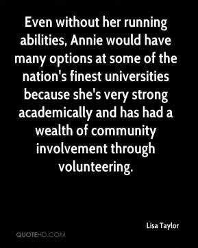 Lisa Taylor  - Even without her running abilities, Annie would have many options at some of the nation's finest universities because she's very strong academically and has had a wealth of community involvement through volunteering.
