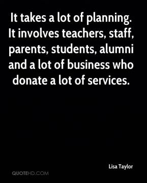 Lisa Taylor  - It takes a lot of planning. It involves teachers, staff, parents, students, alumni and a lot of business who donate a lot of services.