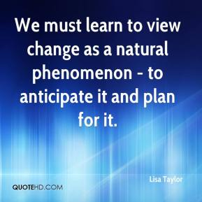 Lisa Taylor  - We must learn to view change as a natural phenomenon - to anticipate it and plan for it.