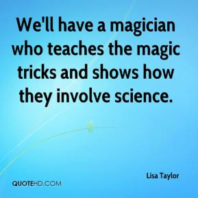 Lisa Taylor  - We'll have a magician who teaches the magic tricks and shows how they involve science.
