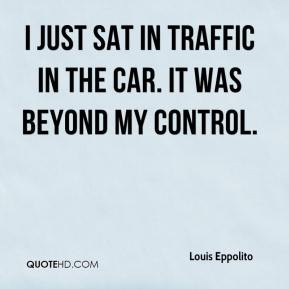 I just sat in traffic in the car. It was beyond my control.