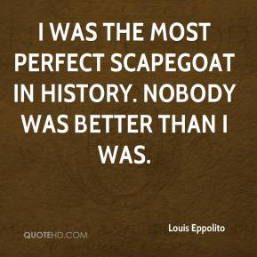 Louis Eppolito  - I was the most perfect scapegoat in history. Nobody was better than I was.
