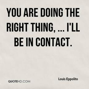 You are doing the right thing, ... I'll be in contact.
