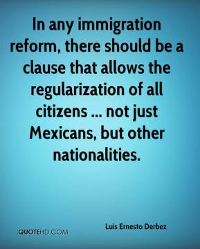 In any immigration reform, there should be a clause that allows the regularization of all citizens ... not just Mexicans, but other nationalities.