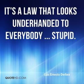 It's a law that looks underhanded to everybody ... stupid.