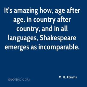 M. H. Abrams - It's amazing how, age after age, in country after country, and in all languages, Shakespeare emerges as incomparable.