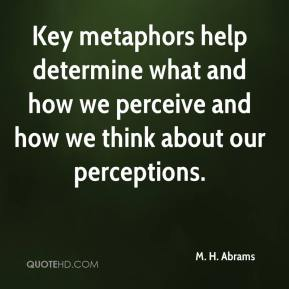 M. H. Abrams - Key metaphors help determine what and how we perceive and how we think about our perceptions.