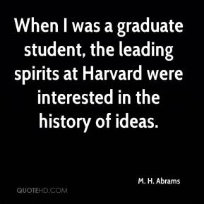 M. H. Abrams - When I was a graduate student, the leading spirits at Harvard were interested in the history of ideas.