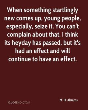 When something startlingly new comes up, young people, especially, seize it. You can't complain about that. I think its heyday has passed, but it's had an effect and will continue to have an effect.