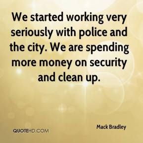 Mack Bradley  - We started working very seriously with police and the city. We are spending more money on security and clean up.