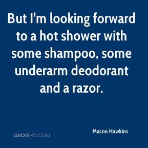 Macon Hawkins  - But I'm looking forward to a hot shower with some shampoo, some underarm deodorant and a razor.