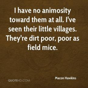 Macon Hawkins  - I have no animosity toward them at all. I've seen their little villages. They're dirt poor, poor as field mice.