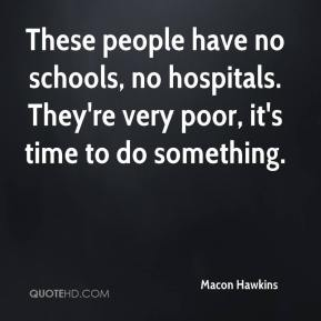 Macon Hawkins  - These people have no schools, no hospitals. They're very poor, it's time to do something.