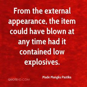 Made Mangku Pastika  - From the external appearance, the item could have blown at any time had it contained low explosives.