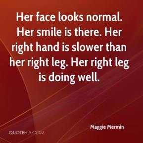 Maggie Mermin  - Her face looks normal. Her smile is there. Her right hand is slower than her right leg. Her right leg is doing well.