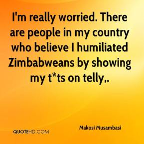 Makosi Musambasi  - I'm really worried. There are people in my country who believe I humiliated Zimbabweans by showing my t*ts on telly.