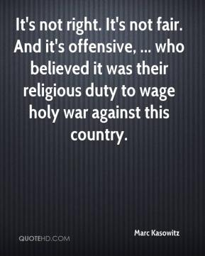 Marc Kasowitz  - It's not right. It's not fair. And it's offensive, ... who believed it was their religious duty to wage holy war against this country.