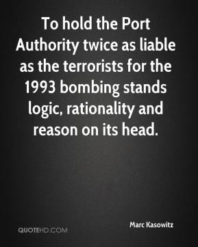 Marc Kasowitz  - To hold the Port Authority twice as liable as the terrorists for the 1993 bombing stands logic, rationality and reason on its head.