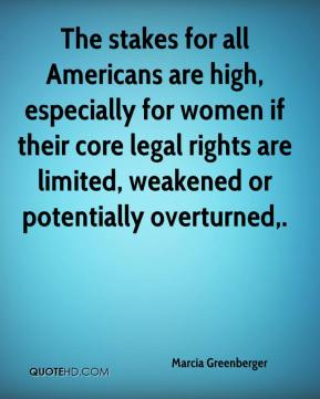 Marcia Greenberger  - The stakes for all Americans are high, especially for women if their core legal rights are limited, weakened or potentially overturned.