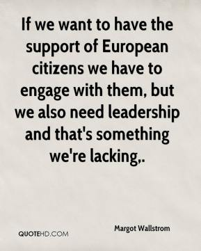 Margot Wallstrom  - If we want to have the support of European citizens we have to engage with them, but we also need leadership and that's something we're lacking.
