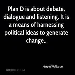 Margot Wallstrom  - Plan D is about debate, dialogue and listening. It is a means of harnessing political ideas to generate change.