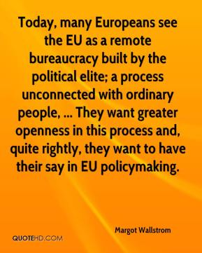Today, many Europeans see the EU as a remote bureaucracy built by the political elite; a process unconnected with ordinary people, ... They want greater openness in this process and, quite rightly, they want to have their say in EU policymaking.