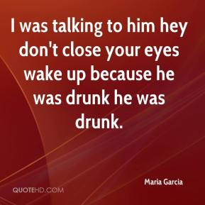 Maria Garcia  - I was talking to him hey don't close your eyes wake up because he was drunk he was drunk.