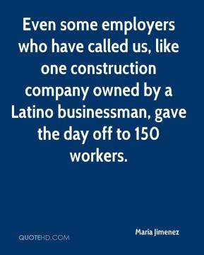 Maria Jimenez  - Even some employers who have called us, like one construction company owned by a Latino businessman, gave the day off to 150 workers.