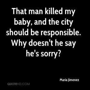 Maria Jimenez  - That man killed my baby, and the city should be responsible. Why doesn't he say he's sorry?