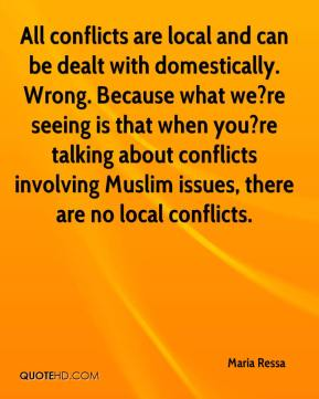 Maria Ressa  - All conflicts are local and can be dealt with domestically. Wrong. Because what we?re seeing is that when you?re talking about conflicts involving Muslim issues, there are no local conflicts.