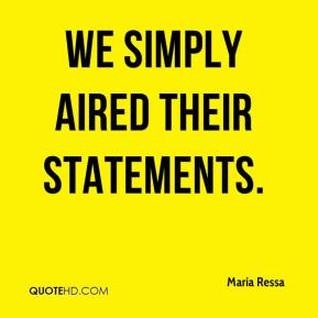 Maria Ressa  - We simply aired their statements.