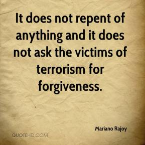 Mariano Rajoy  - It does not repent of anything and it does not ask the victims of terrorism for forgiveness.