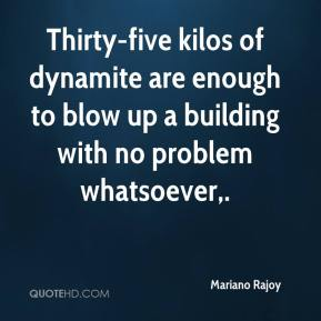 Mariano Rajoy  - Thirty-five kilos of dynamite are enough to blow up a building with no problem whatsoever.