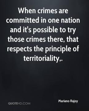 Mariano Rajoy  - When crimes are committed in one nation and it's possible to try those crimes there, that respects the principle of territoriality.