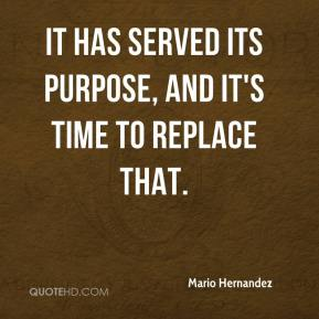 Mario Hernandez  - It has served its purpose, and it's time to replace that.