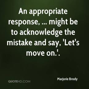 Marjorie Brody  - An appropriate response, ... might be to acknowledge the mistake and say, 'Let's move on.'.