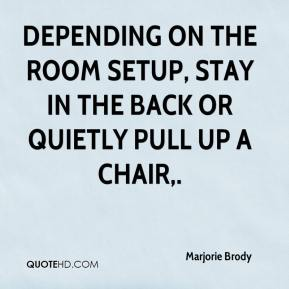Marjorie Brody  - Depending on the room setup, stay in the back or quietly pull up a chair.