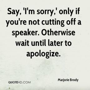 Marjorie Brody  - Say, 'I'm sorry,' only if you're not cutting off a speaker. Otherwise wait until later to apologize.