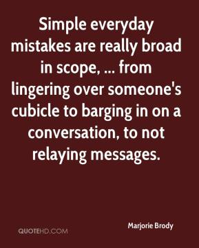 Marjorie Brody  - Simple everyday mistakes are really broad in scope, ... from lingering over someone's cubicle to barging in on a conversation, to not relaying messages.
