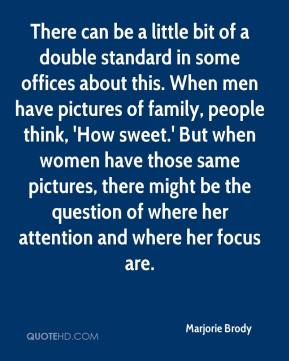 Marjorie Brody  - There can be a little bit of a double standard in some offices about this. When men have pictures of family, people think, 'How sweet.' But when women have those same pictures, there might be the question of where her attention and where her focus are.