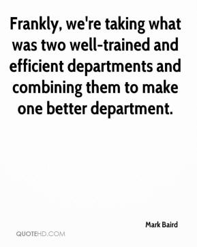 Mark Baird  - Frankly, we're taking what was two well-trained and efficient departments and combining them to make one better department.