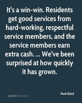 Mark Baird  - It's a win-win. Residents get good services from hard-working, respectful service members, and the service members earn extra cash. ... We've been surprised at how quickly it has grown.